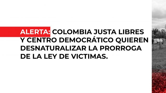 Alerta: Colombia Justa Libres y Centro Democrático quieren desnaturalizar la prórroga de la Ley de Víctimas.